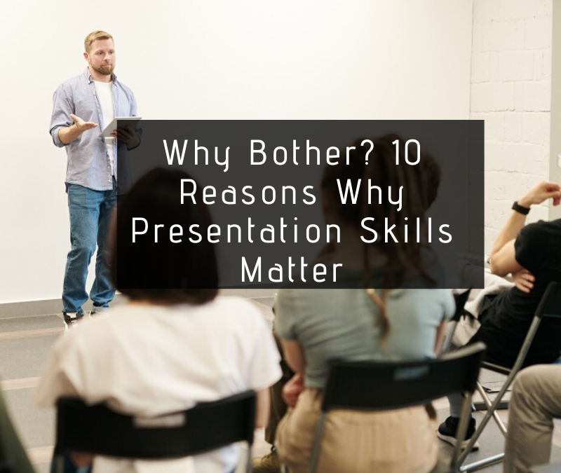 Why Bother? 10 Reasons Why Presentation Skills Matter